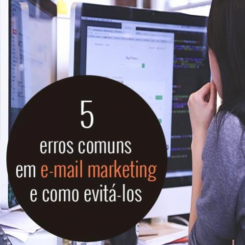 Os 5 erros comuns em e-mail marketing e como evitá-los